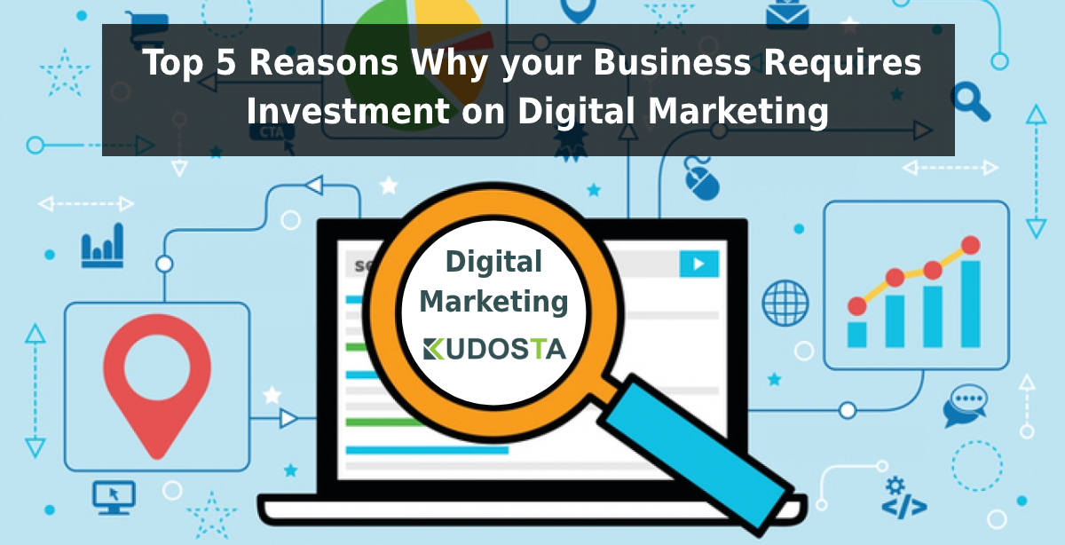 Top 5 Reasons Why your Business Requires Investment on Digital Marketing
